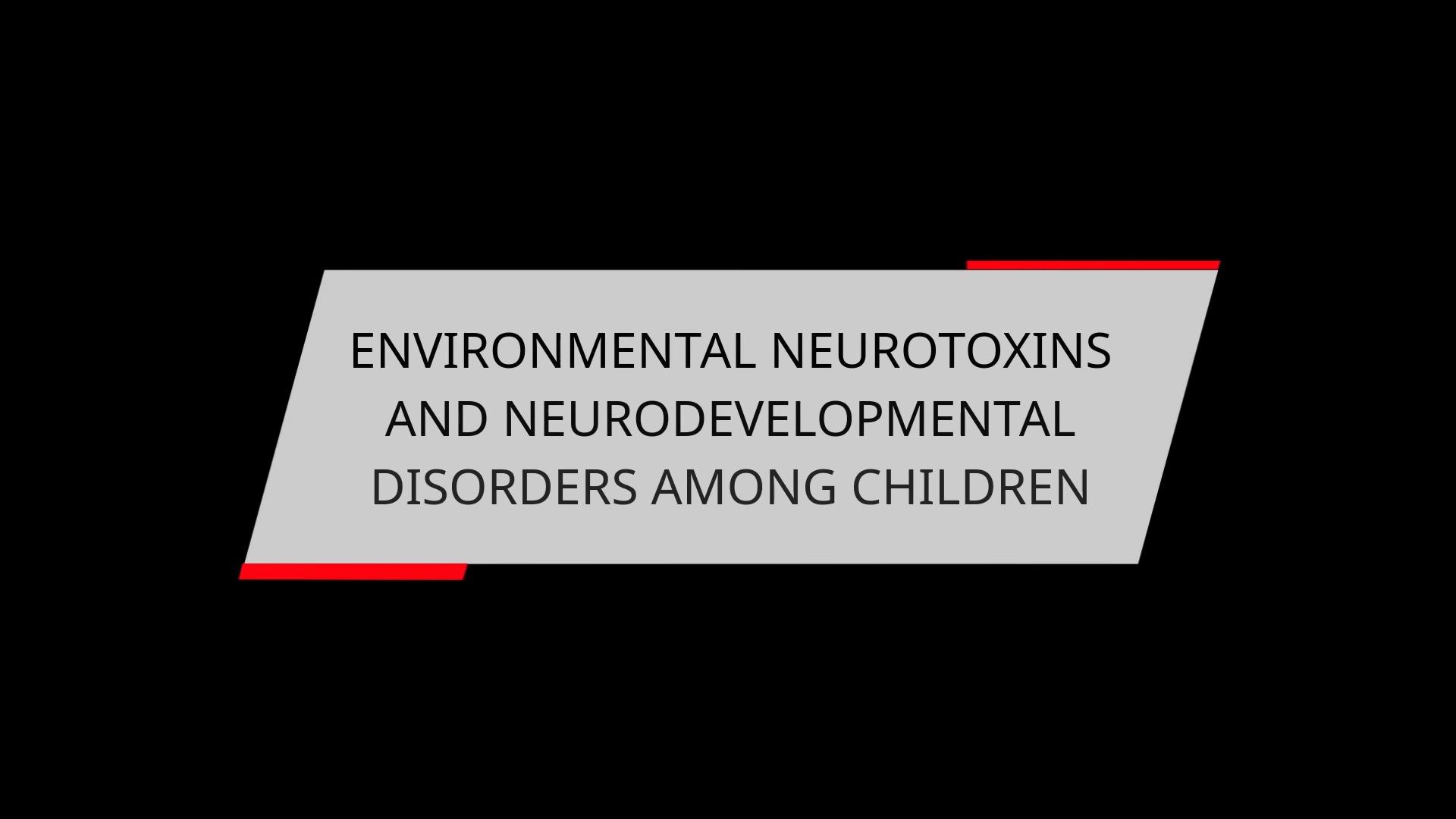 ENVIRONMENTAL NEUROTOXINS AND NEURODEVELOPMENTAL DISORDERS AMONG CHILDREN