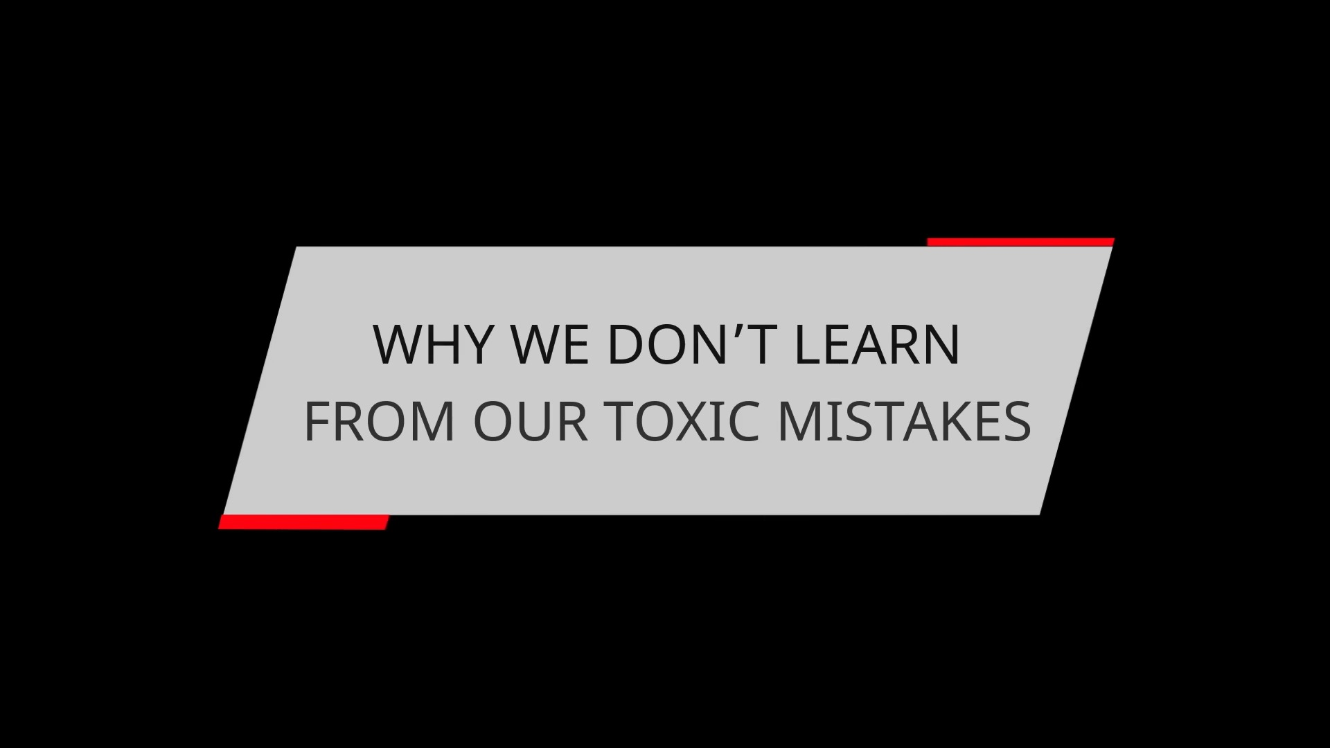 WHY WE DON'T LEARN FROM OUR TOXIC MISTAKES