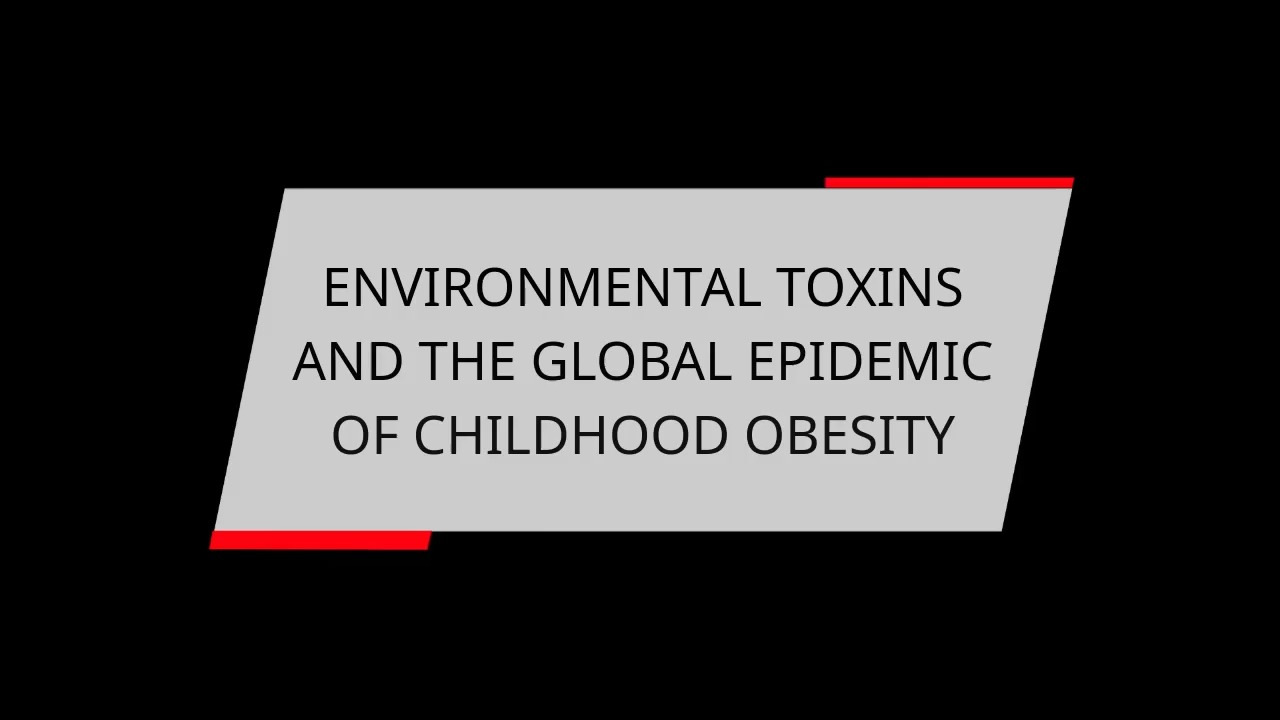 ENVIRONMENTAL TOXINS AND THE GLOBAL EPIDEMIC OF CHILDHOOD OBESITY