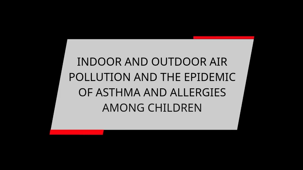 INDOOR AND OUTDOOR AIR POLLUTION AND THE EPIDEMIC OF ASTHMA AND ALLERGIES AMONG CHILDREN