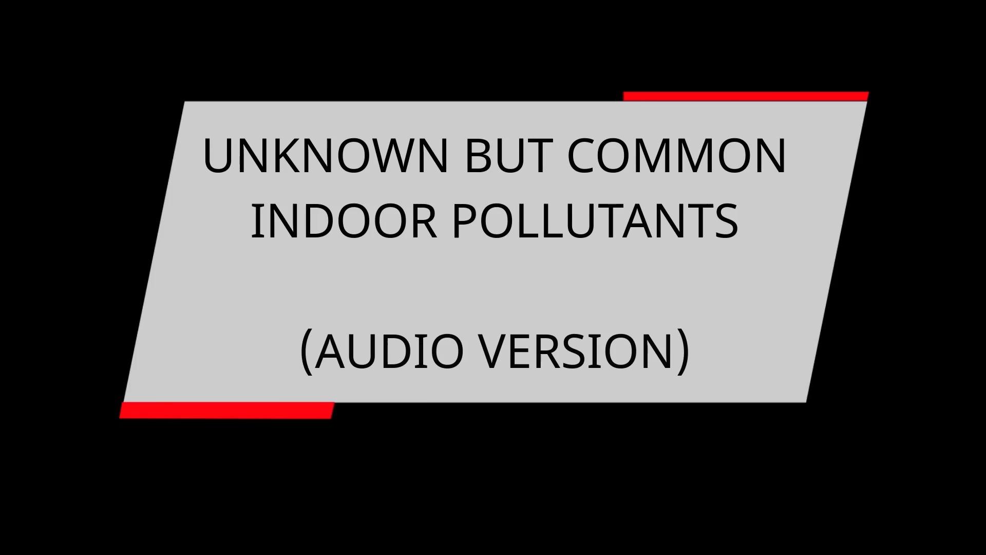 UNKNOWN BUT COMMON INDOOR POLLUTANTS